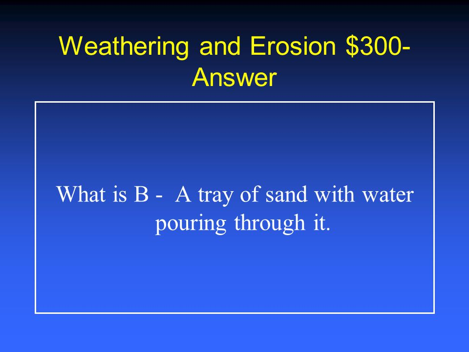 Weathering and Erosion $200- Answer What is D - thousands of years