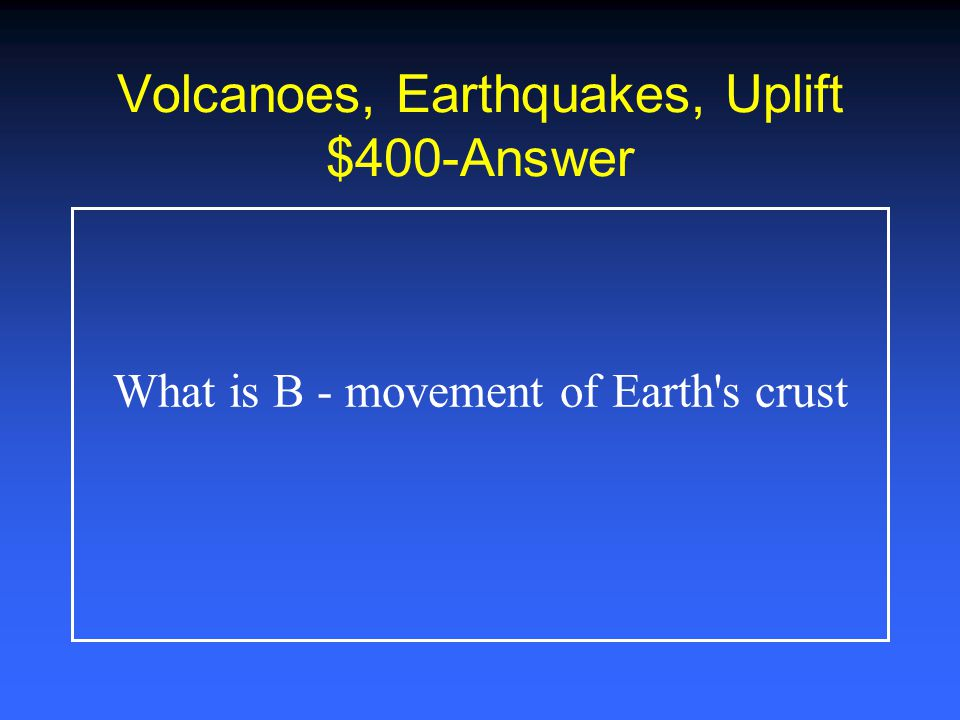 Volcanoes, Earthquakes, Uplift $300-Answer What is A - earthquakes and volcanoes