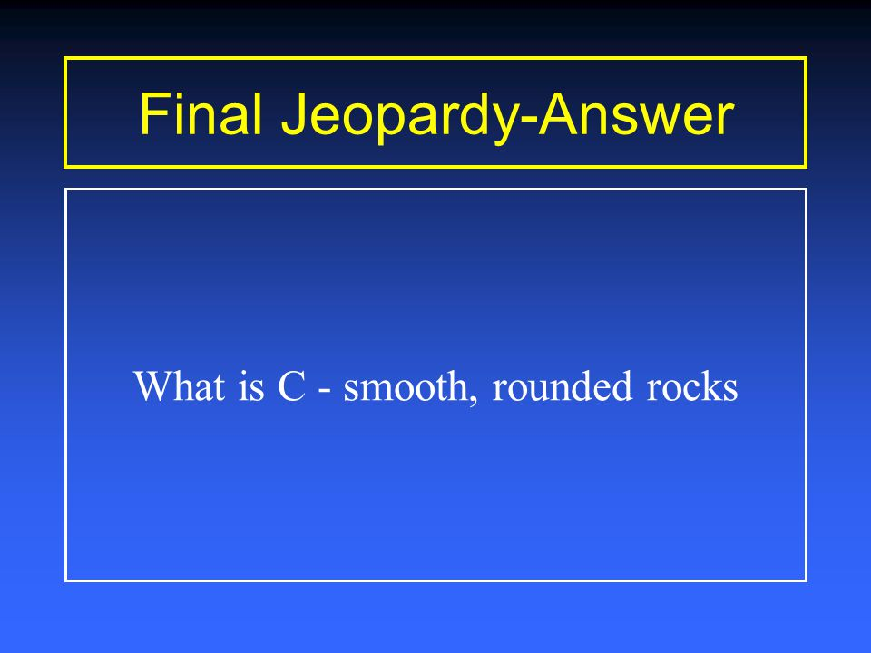 Final Jeopardy Time Is Up Signs of water erosion are: A.