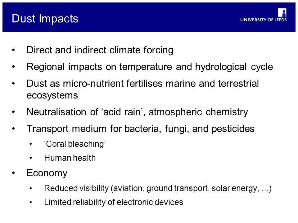 Dust Impacts Direct and indirect climate forcing Regional impacts on temperature and hydrological cycle Dust as micro-nutrient fertilises marine and terrestrial ecosystems Neutralisation of 'acid rain', atmospheric chemistry Transport medium for bacteria, fungi, and pesticides 'Coral bleaching' Human health Economy Reduced visibility (aviation, ground transport, solar energy,...) Limited reliability of electronic devices