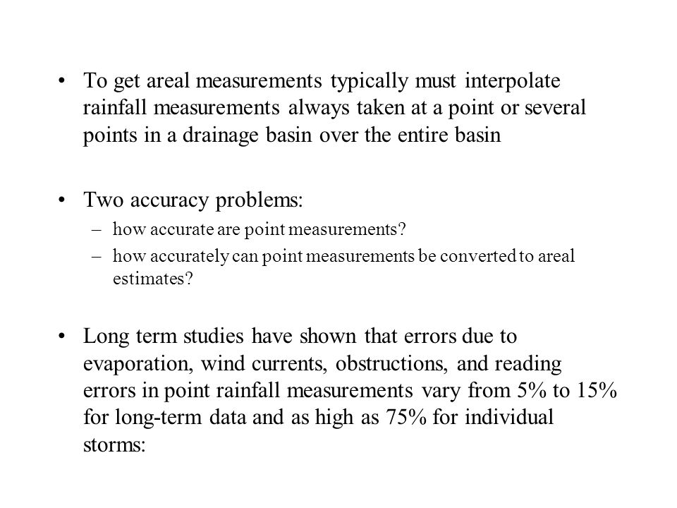 To get areal measurements typically must interpolate rainfall measurements always taken at a point or several points in a drainage basin over the entire basin Two accuracy problems: –how accurate are point measurements.