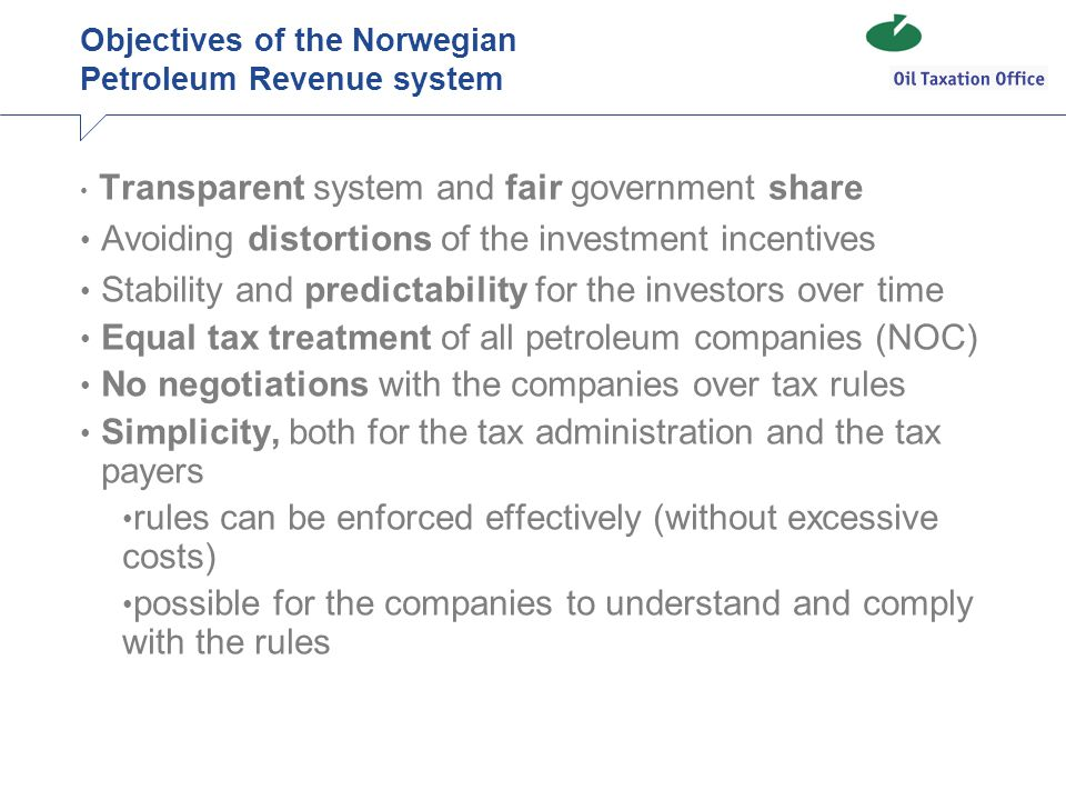 Objectives of the Norwegian Petroleum Revenue system Transparent system and fair government share Avoiding distortions of the investment incentives Stability and predictability for the investors over time Equal tax treatment of all petroleum companies (NOC) No negotiations with the companies over tax rules Simplicity, both for the tax administration and the tax payers rules can be enforced effectively (without excessive costs) possible for the companies to understand and comply with the rules