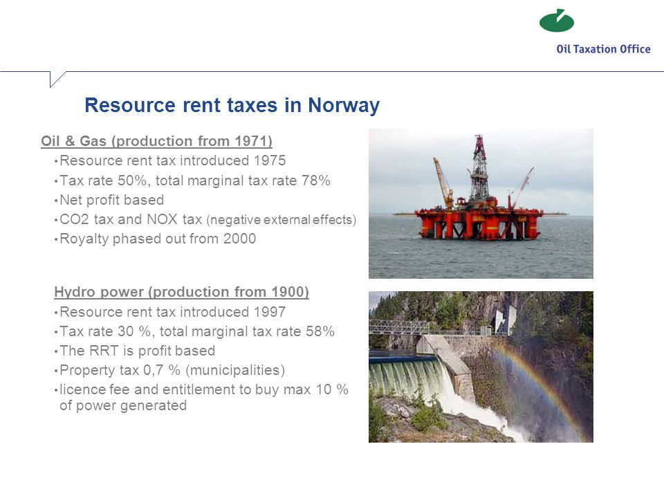 Resource rent taxes in Norway Oil & Gas (production from 1971) Resource rent tax introduced 1975 Tax rate 50%, total marginal tax rate 78% Net profit based CO2 tax and NOX tax (negative external effects) Royalty phased out from 2000 Hydro power (production from 1900) Resource rent tax introduced 1997 Tax rate 30 %, total marginal tax rate 58% The RRT is profit based Property tax 0,7 % (municipalities) licence fee and entitlement to buy max 10 % of power generated