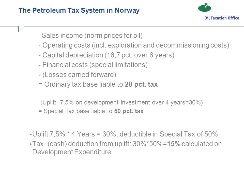 The Petroleum Tax System in Norway Uplift 7,5% * 4 Years = 30%, deductible in Special Tax of 50%, Tax (cash) deduction from uplift: 30%*50%=15% calculated on Development Expenditure Sales income (norm prices for oil) - Operating costs (incl.