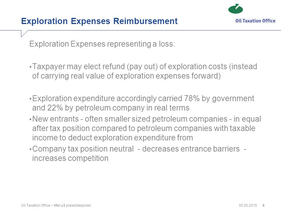 Exploration Expenses Reimbursement Exploration Expenses representing a loss: Taxpayer may elect refund (pay out) of exploration costs (instead of carrying real value of exploration expenses forward) Exploration expenditure accordingly carried 78% by government and 22% by petroleum company in real terms New entrants - often smaller sized petroleum companies - in equal after tax position compared to petroleum companies with taxable income to deduct exploration expenditure from Company tax position neutral - decreases entrance barriers - increases competition 05.05.2015Oil Taxation Office – tittel på presentasjonen6