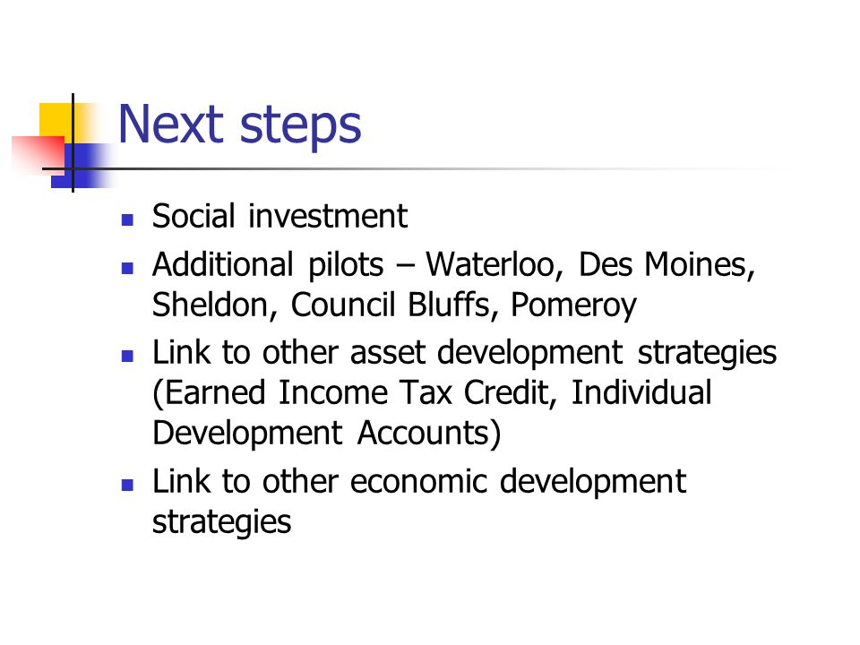 Next steps Social investment Additional pilots – Waterloo, Des Moines, Sheldon, Council Bluffs, Pomeroy Link to other asset development strategies (Earned Income Tax Credit, Individual Development Accounts) Link to other economic development strategies