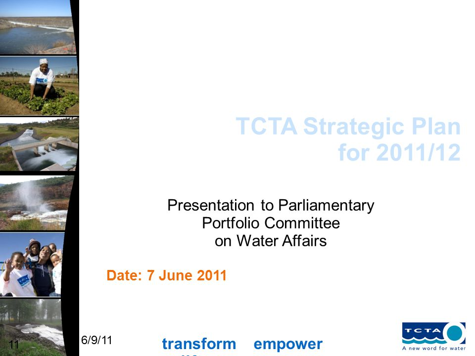 transform empower uplift 6/9/11 TCTA Strategic Plan for 2011/12 11 Date: 7 June 2011 Presentation to Parliamentary Portfolio Committee on Water Affairs