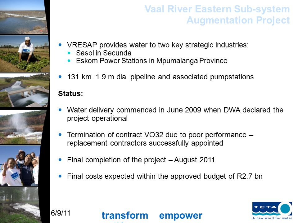 transform empower uplift 6/9/11 Vaal River Eastern Sub-system Augmentation Project VRESAP provides water to two key strategic industries: Sasol in Secunda Eskom Power Stations in Mpumalanga Province 131 km.