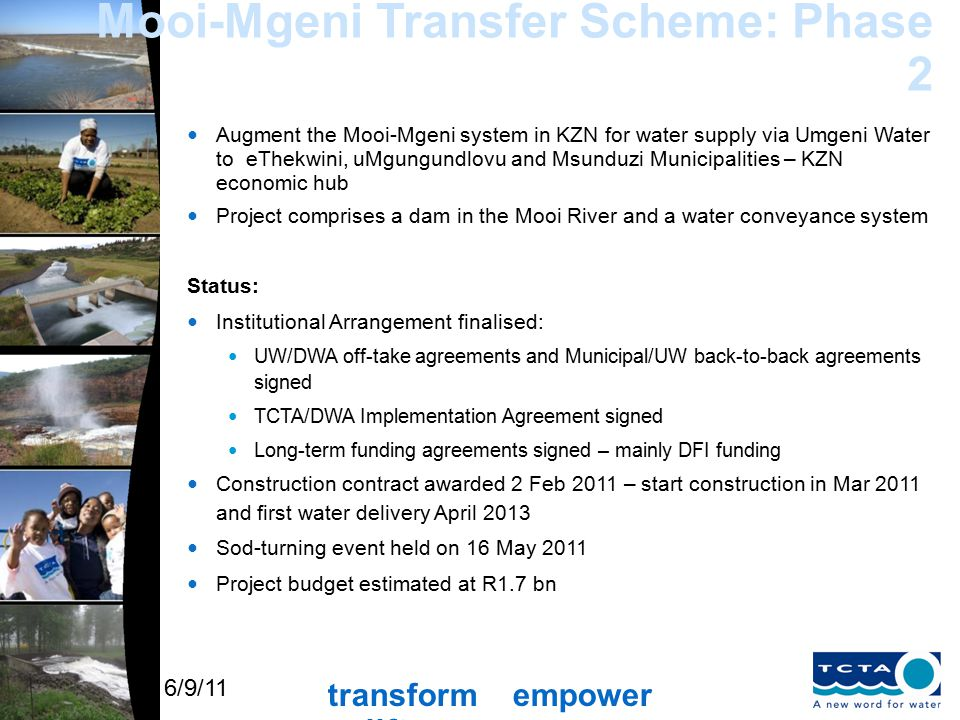 transform empower uplift 6/9/11 Mooi-Mgeni Transfer Scheme: Phase 2 Augment the Mooi-Mgeni system in KZN for water supply via Umgeni Water to eThekwini, uMgungundlovu and Msunduzi Municipalities – KZN economic hub Project comprises a dam in the Mooi River and a water conveyance system Status: Institutional Arrangement finalised: UW/DWA off-take agreements and Municipal/UW back-to-back agreements signed TCTA/DWA Implementation Agreement signed Long-term funding agreements signed – mainly DFI funding Construction contract awarded 2 Feb 2011 – start construction in Mar 2011 and first water delivery April 2013 Sod-turning event held on 16 May 2011 Project budget estimated at R1.7 bn