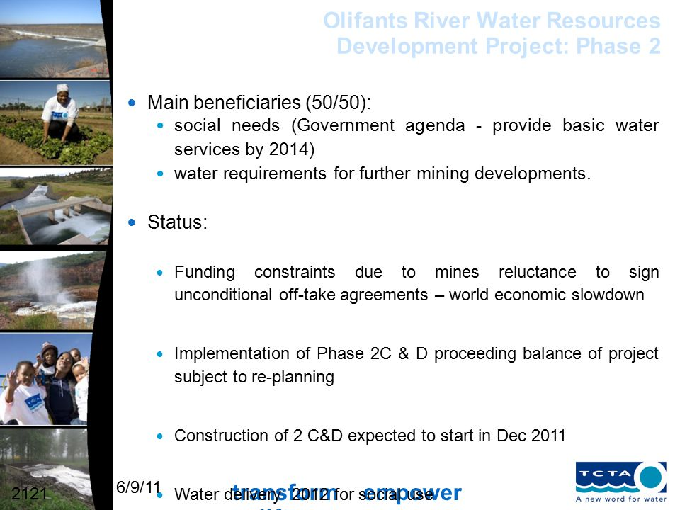 transform empower uplift 6/9/11 Olifants River Water Resources Development Project: Phase 2 Main beneficiaries (50/50): social needs (Government agenda - provide basic water services by 2014) water requirements for further mining developments.
