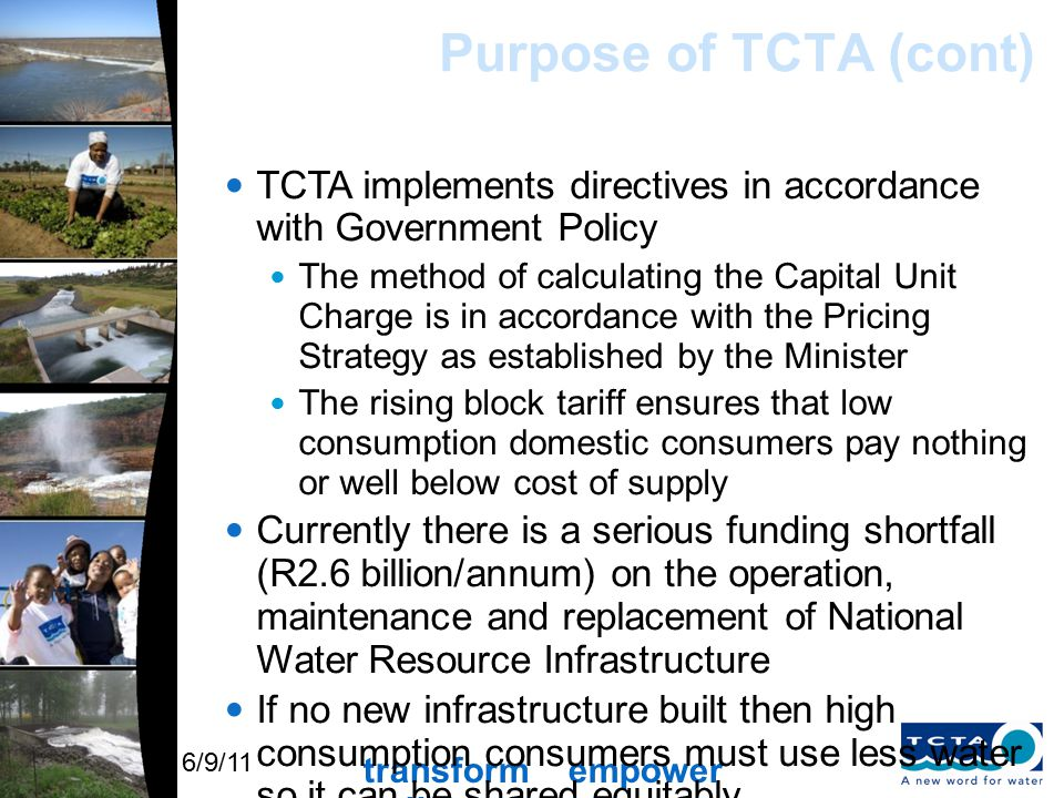 transform empower uplift 6/9/11 Purpose of TCTA (cont) TCTA implements directives in accordance with Government Policy The method of calculating the Capital Unit Charge is in accordance with the Pricing Strategy as established by the Minister The rising block tariff ensures that low consumption domestic consumers pay nothing or well below cost of supply Currently there is a serious funding shortfall (R2.6 billion/annum) on the operation, maintenance and replacement of National Water Resource Infrastructure If no new infrastructure built then high consumption consumers must use less water so it can be shared equitably