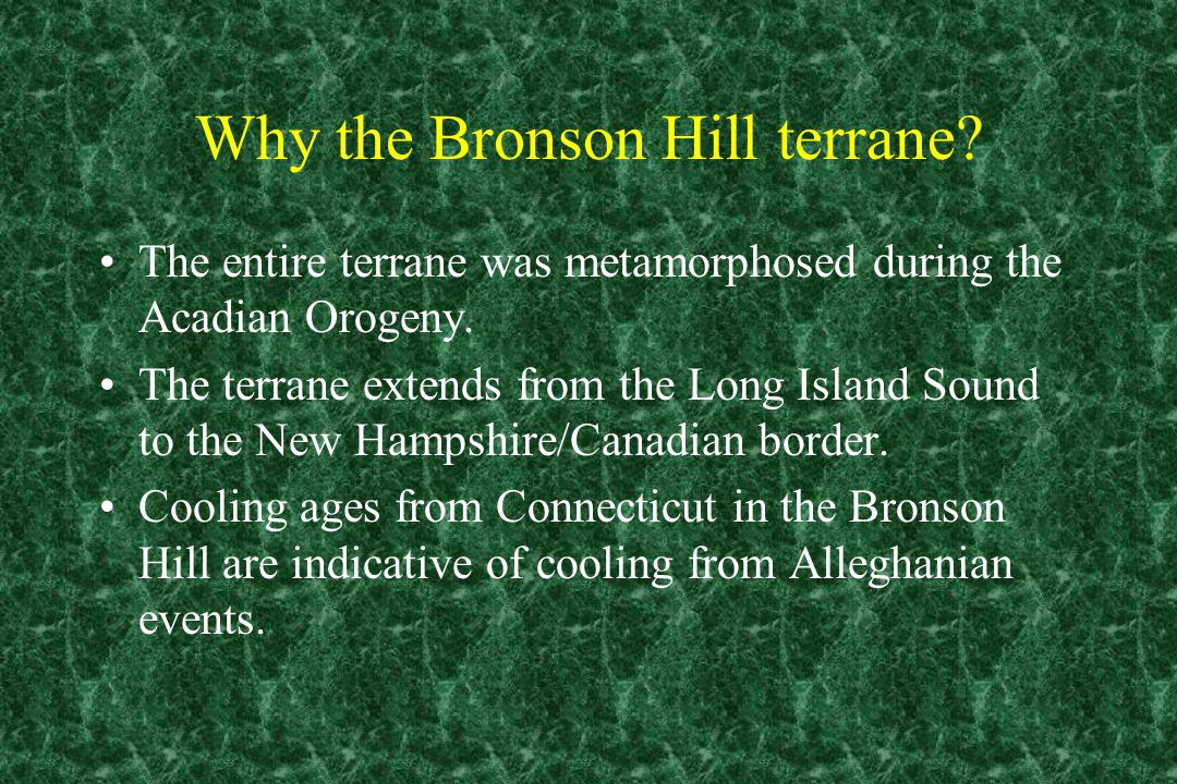 Why the Bronson Hill terrane? The entire terrane was metamorphosed during the Acadian Orogeny. The terrane extends from the Long Island Sound to the N