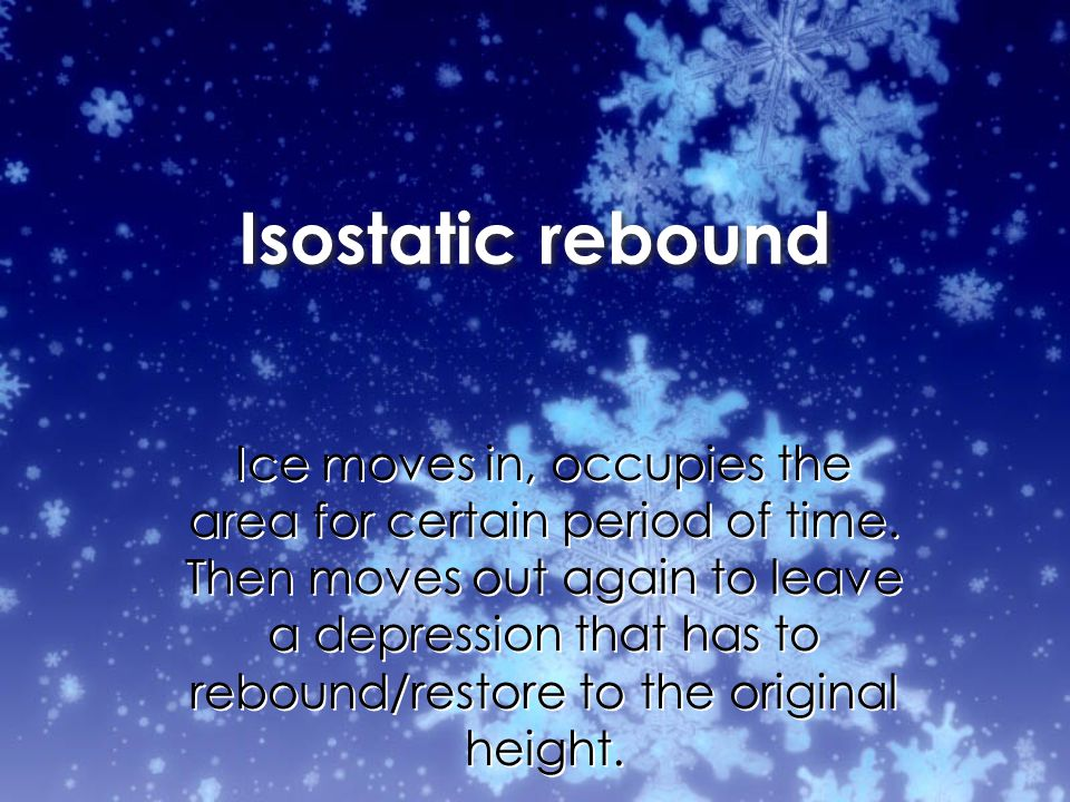 Isostatic rebound Ice moves in, occupies the area for certain period of time.