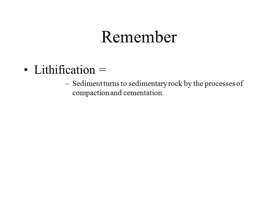 Remember Lithification = –Sediment turns to sedimentary rock by the processes of compaction and cementation.