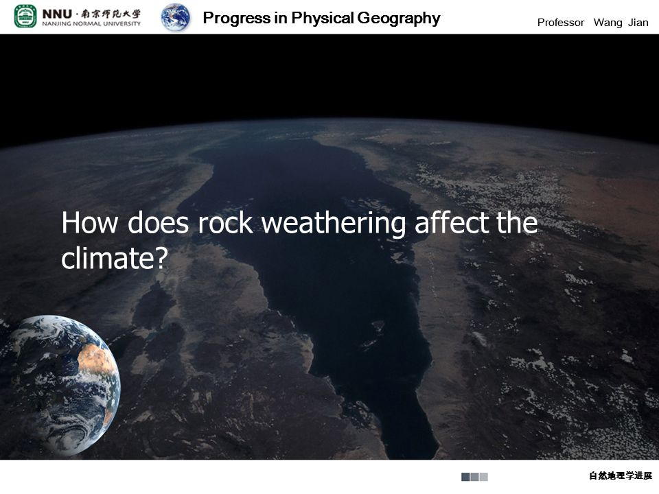 Progress in Physical Geography Professor Wang Jian 自然地理学进展 Progress in Physical Geography Professor Wang Jian 自然地理学进展 How does rock weathering affect the climate?