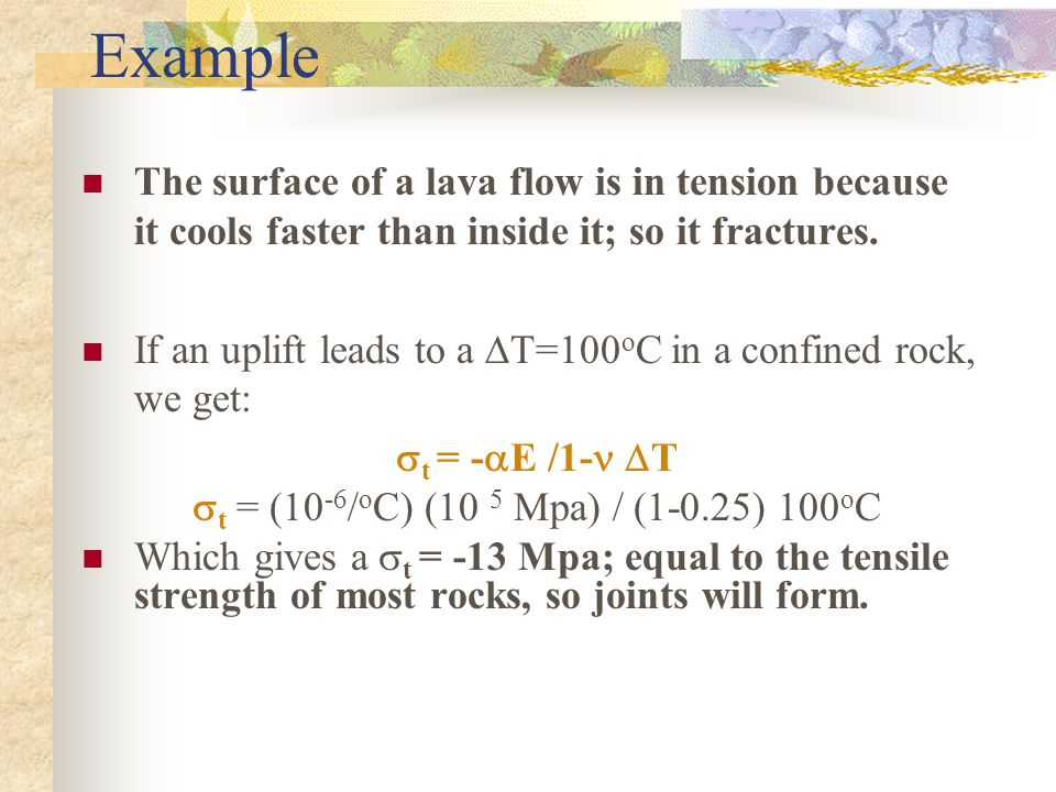 Example The surface of a lava flow is in tension because it cools faster than inside it; so it fractures.