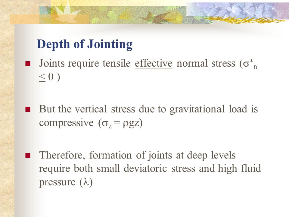Depth of Jointing Joints require tensile effective normal stress (   n < 0 ) But the vertical stress due to gravitational load is compressive (  z =  gz) Therefore, formation of joints at deep levels require both small deviatoric stress and high fluid pressure ( )