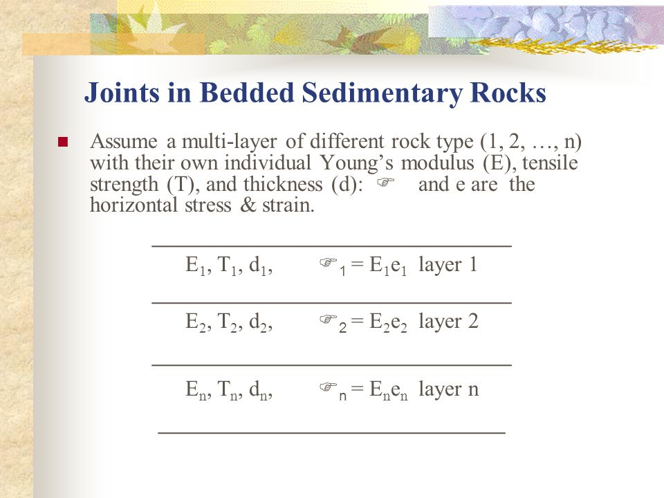 Joints in Bedded Sedimentary Rocks Assume a multi-layer of different rock type (1, 2, …, n) with their own individual Young's modulus (E), tensile strength (T), and thickness (d): F and e are the horizontal stress & strain.
