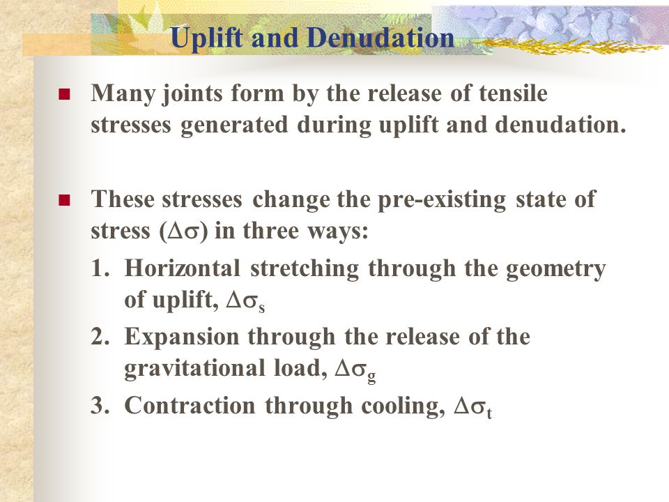 Uplift and Denudation Many joints form by the release of tensile stresses generated during uplift and denudation.