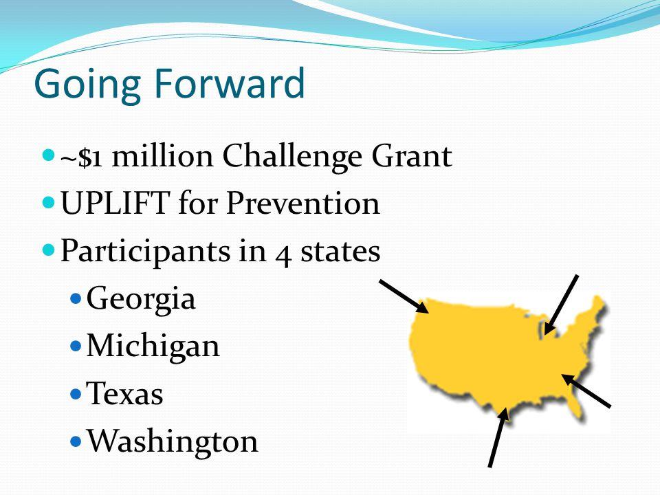 Going Forward ~$1 million Challenge Grant UPLIFT for Prevention Participants in 4 states Georgia Michigan Texas Washington