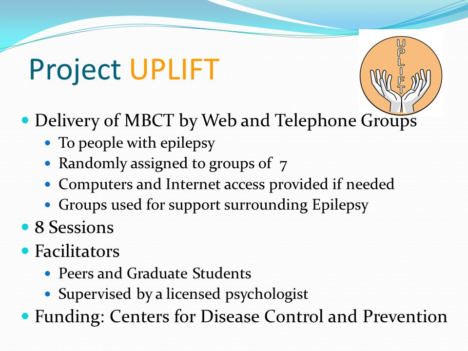 Project UPLIFT Delivery of MBCT by Web and Telephone Groups To people with epilepsy Randomly assigned to groups of 7 Computers and Internet access pro