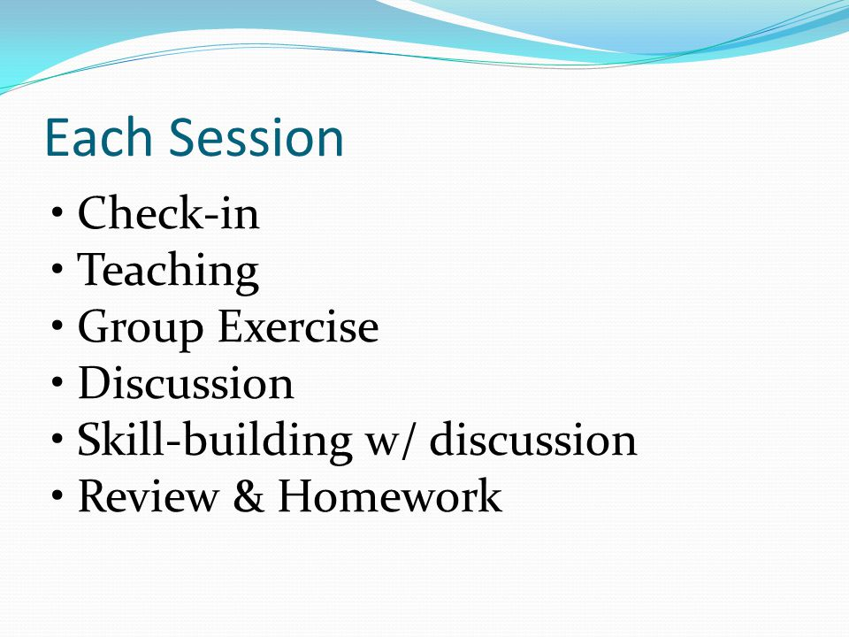 Each Session Check-in Teaching Group Exercise Discussion Skill-building w/ discussion Review & Homework