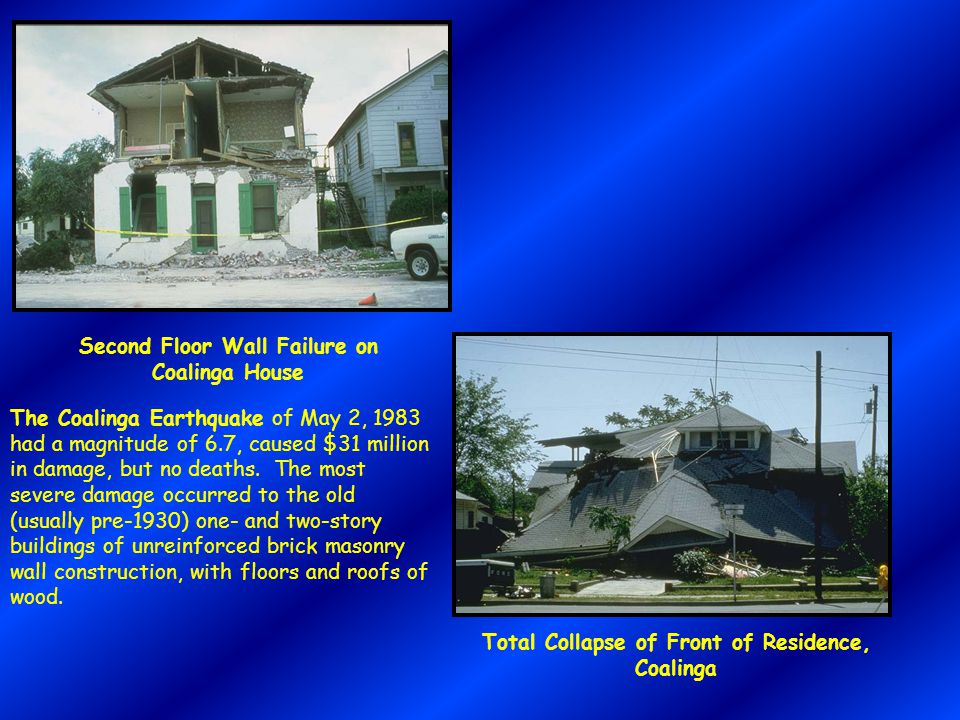 Second Floor Wall Failure on Coalinga House Total Collapse of Front of Residence, Coalinga The Coalinga Earthquake of May 2, 1983 had a magnitude of 6.7, caused $31 million in damage, but no deaths.