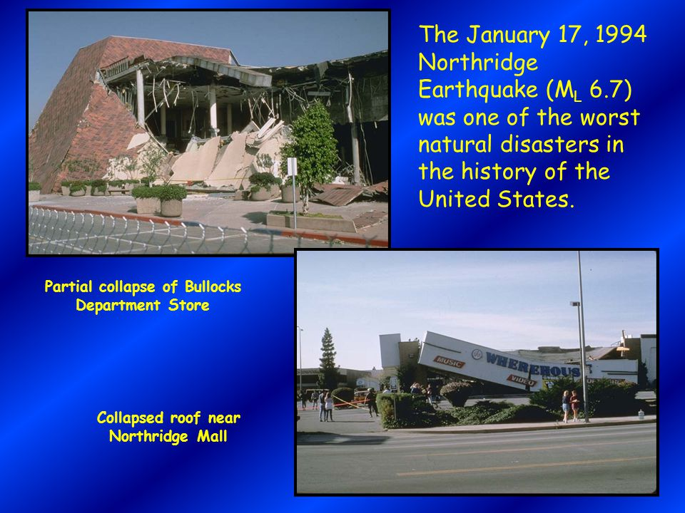 Partial collapse of Bullocks Department Store Collapsed roof near Northridge Mall The January 17, 1994 Northridge Earthquake (M L 6.7) was one of the worst natural disasters in the history of the United States.