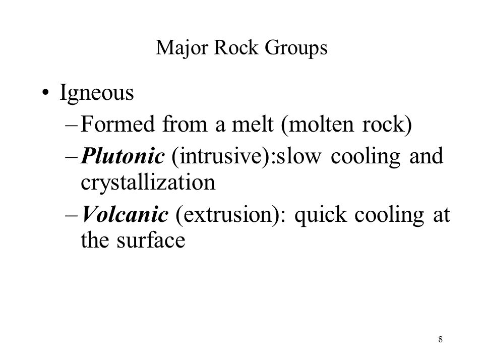 8 Major Rock Groups Igneous –Formed from a melt (molten rock) –Plutonic (intrusive):slow cooling and crystallization –Volcanic (extrusion): quick cool
