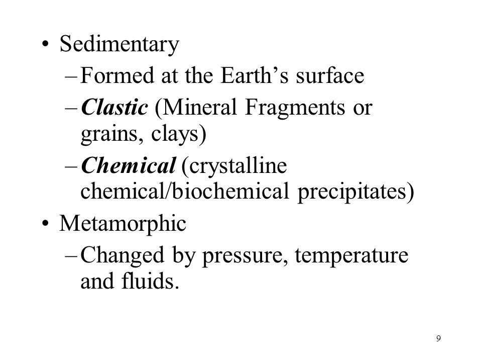 Sedimentary –Formed at the Earth's surface –Clastic (Mineral Fragments or grains, clays) –Chemical (crystalline chemical/biochemical precipitates) Met