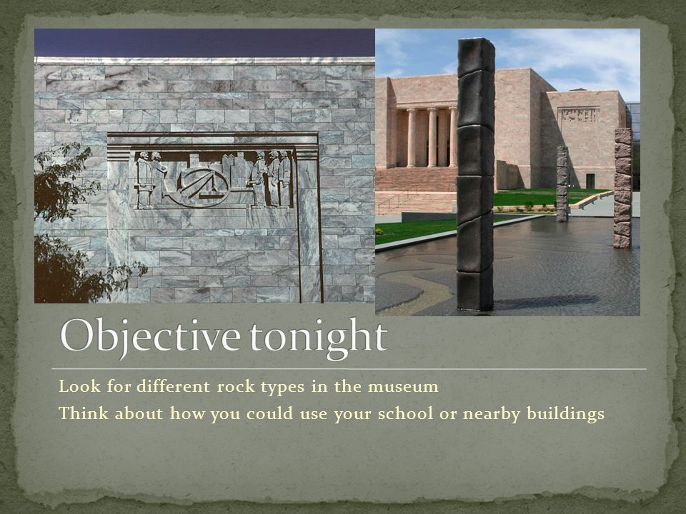 Look for different rock types in the museum Think about how you could use your school or nearby buildings