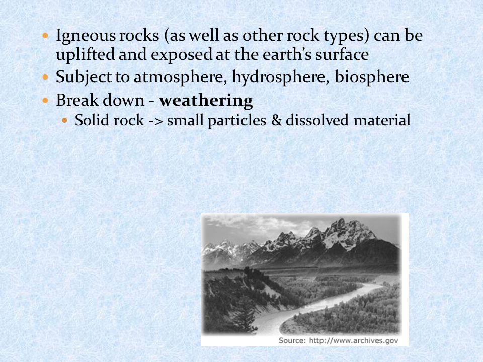 Igneous rocks (as well as other rock types) can be uplifted and exposed at the earth's surface Subject to atmosphere, hydrosphere, biosphere Break down - weathering Solid rock -> small particles & dissolved material