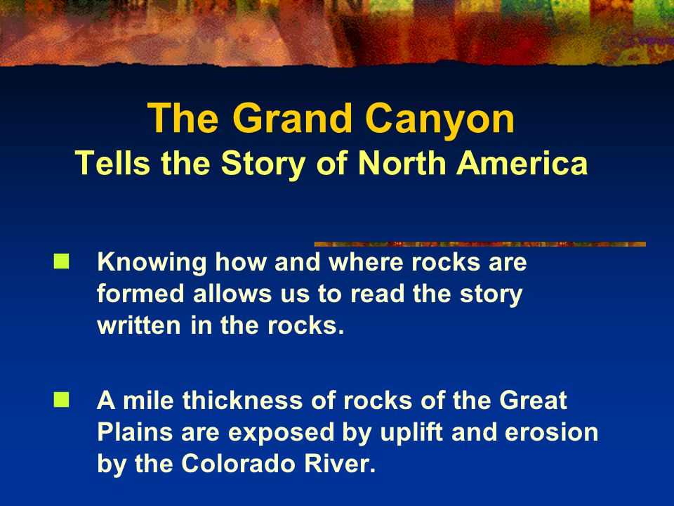 The Grand Canyon Tells the Story of North America Knowing how and where rocks are formed allows us to read the story written in the rocks.