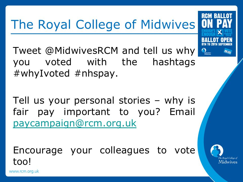 The Royal College of Midwives Tweet @MidwivesRCM and tell us why you voted with the hashtags #whyIvoted #nhspay.
