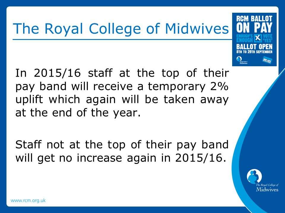 The Royal College of Midwives In 2015/16 staff at the top of their pay band will receive a temporary 2% uplift which again will be taken away at the end of the year.