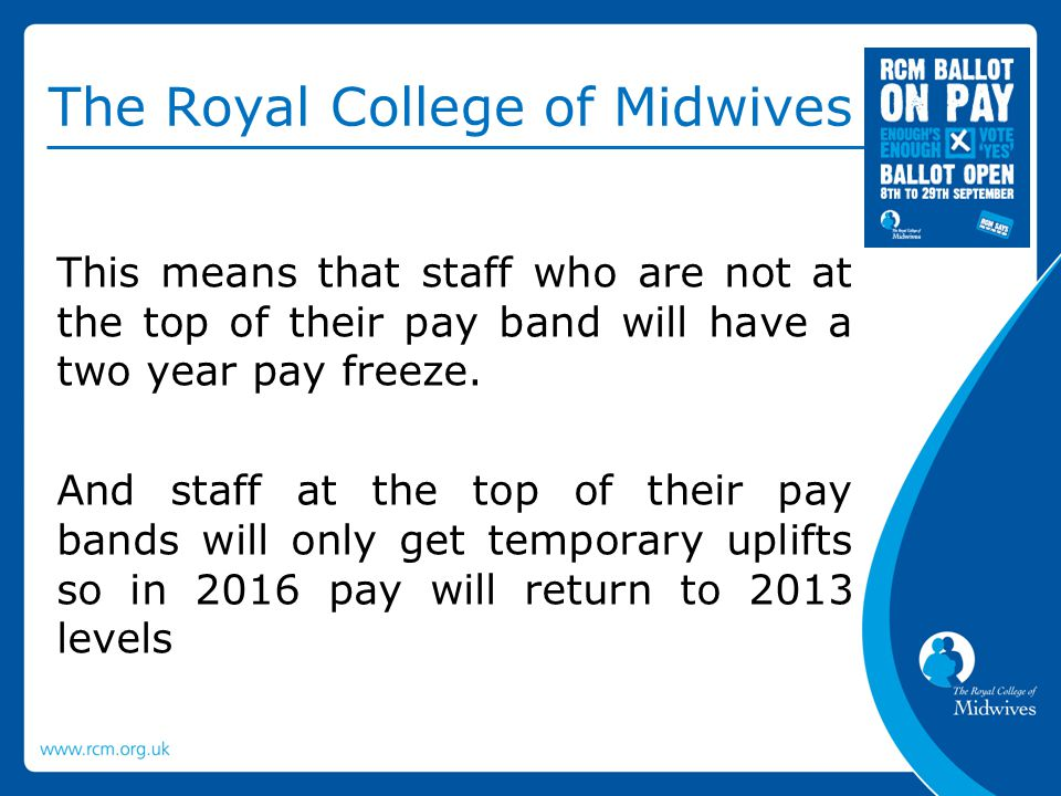 The Royal College of Midwives This means that staff who are not at the top of their pay band will have a two year pay freeze.