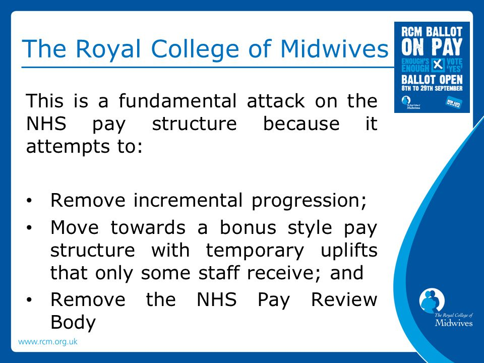 The Royal College of Midwives This is a fundamental attack on the NHS pay structure because it attempts to: Remove incremental progression; Move towards a bonus style pay structure with temporary uplifts that only some staff receive; and Remove the NHS Pay Review Body