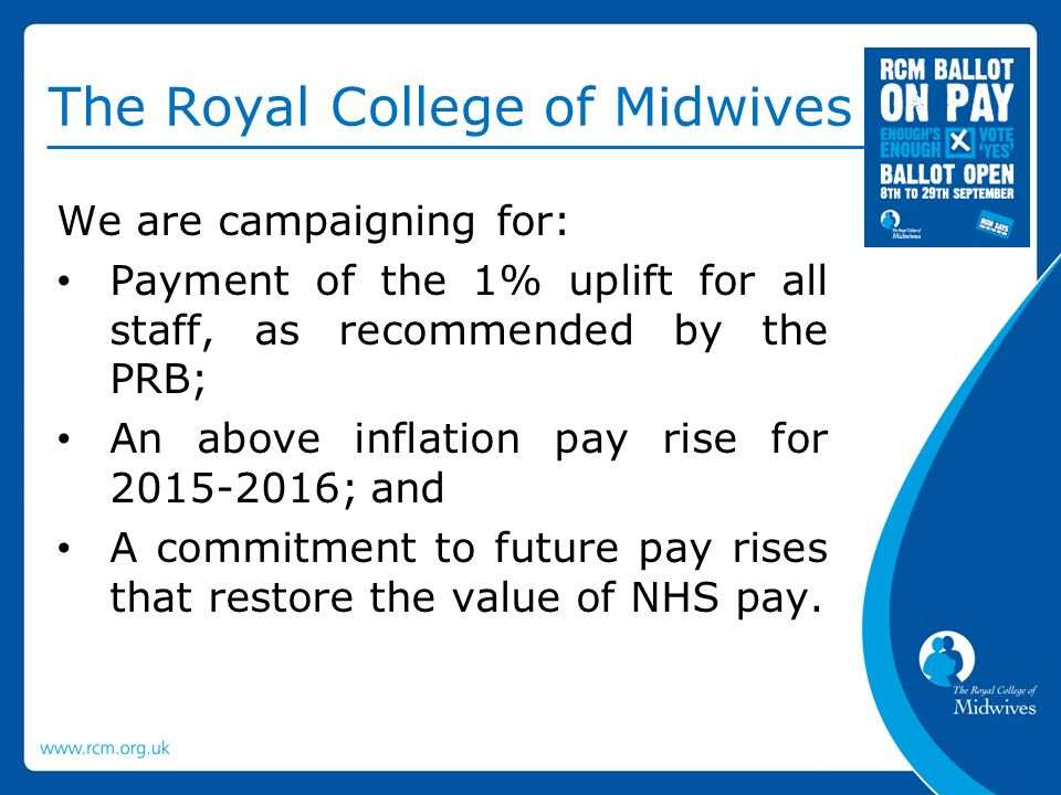 The Royal College of Midwives We are campaigning for: Payment of the 1% uplift for all staff, as recommended by the PRB; An above inflation pay rise for 2015-2016; and A commitment to future pay rises that restore the value of NHS pay.