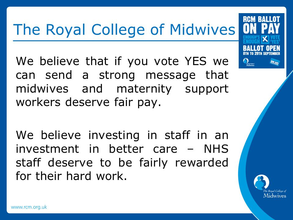 The Royal College of Midwives We believe that if you vote YES we can send a strong message that midwives and maternity support workers deserve fair pay.