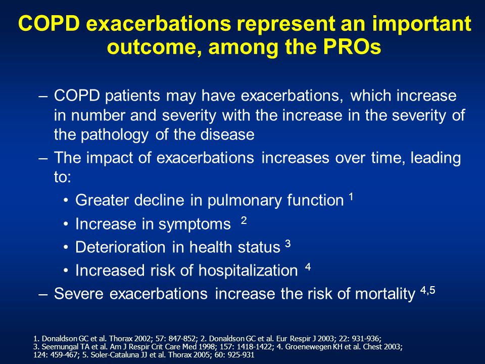 COPD exacerbations represent an important outcome, among the PROs –COPD patients may have exacerbations, which increase in number and severity with the increase in the severity of the pathology of the disease –The impact of exacerbations increases over time, leading to: Greater decline in pulmonary function 1 Increase in symptoms 2 Deterioration in health status 3 Increased risk of hospitalization 4 –Severe exacerbations increase the risk of mortality 4,5 1.