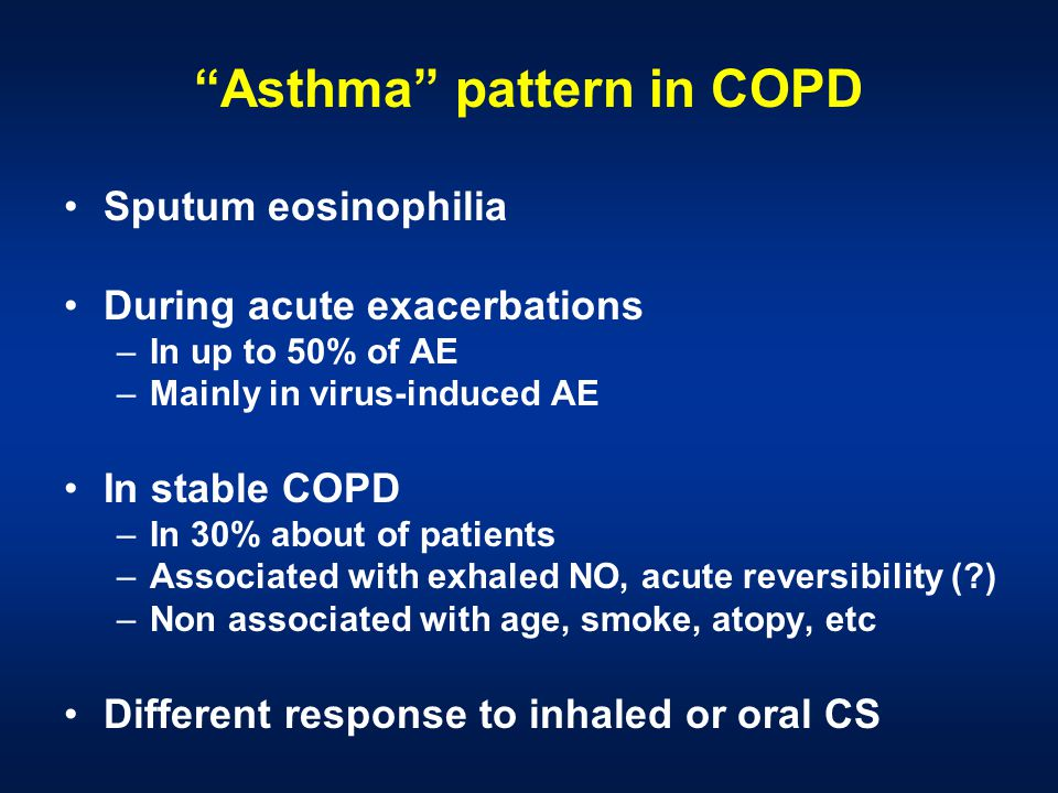 Asthma pattern in COPD Sputum eosinophilia During acute exacerbations –In up to 50% of AE –Mainly in virus-induced AE In stable COPD –In 30% about of patients –Associated with exhaled NO, acute reversibility ( ) –Non associated with age, smoke, atopy, etc Different response to inhaled or oral CS