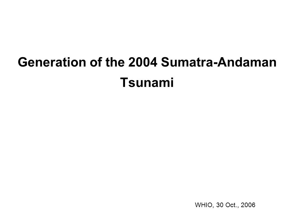 Generation of the 2004 Sumatra-Andaman Tsunami WHIO, 30 Oct., 2006