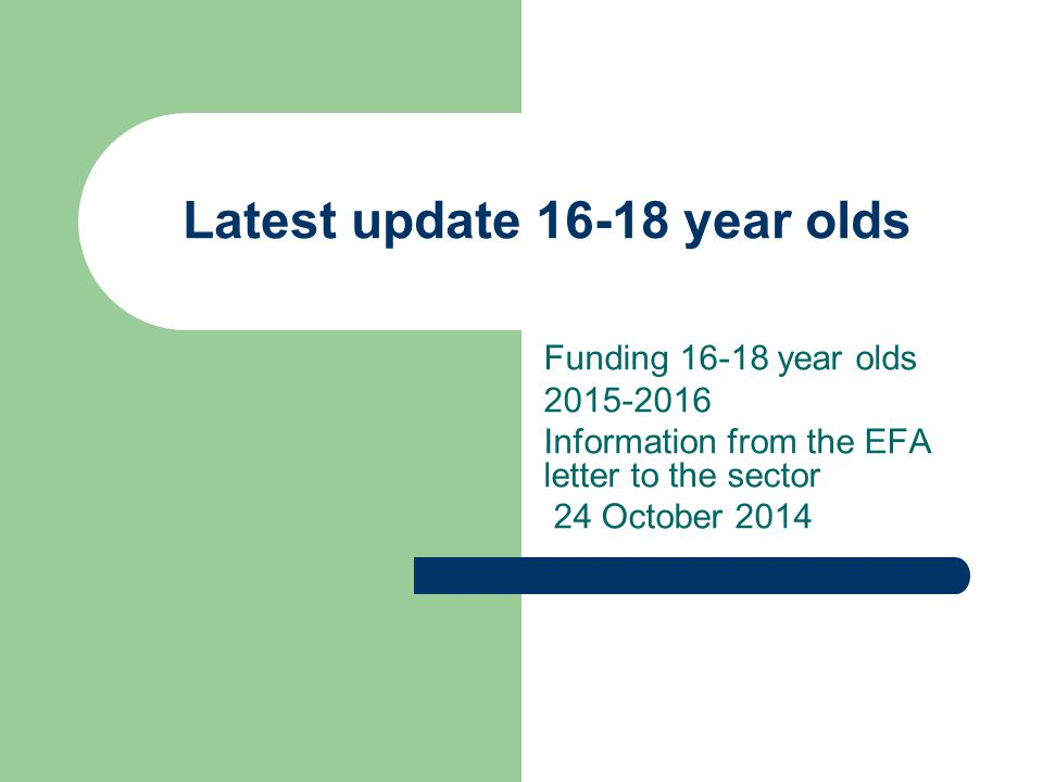 Latest update 16-18 year olds Funding 16-18 year olds 2015-2016 Information from the EFA letter to the sector 24 October 2014