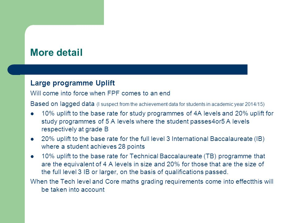 More detail Large programme Uplift Will come into force when FPF comes to an end Based on lagged data (I suspect from the achievement data for students in academic year 2014/15) 10% uplift to the base rate for study programmes of 4A levels and 20% uplift for study programmes of 5 A levels where the student passes4or5 A levels respectively at grade B 20% uplift to the base rate for the full level 3 International Baccalaureate (IB) where a student achieves 28 points 10% uplift to the base rate for Technical Baccalaureate (TB) programme that are the equivalent of 4 A levels in size and 20% for those that are the size of the full level 3 IB or larger, on the basis of qualifications passed.