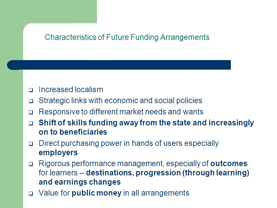 Characteristics of Future Funding Arrangements  Increased localism  Strategic links with economic and social policies  Responsive to different market needs and wants  Shift of skills funding away from the state and increasingly on to beneficiaries  Direct purchasing power in hands of users especially employers  Rigorous performance management, especially of outcomes for learners – destinations, progression (through learning) and earnings changes  Value for public money in all arrangements