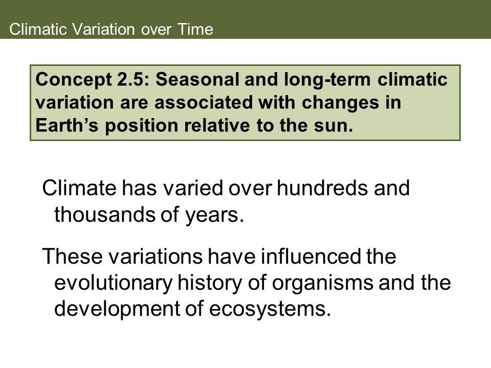 Climatic Variation over Time Climate has varied over hundreds and thousands of years. These variations have influenced the evolutionary history of org