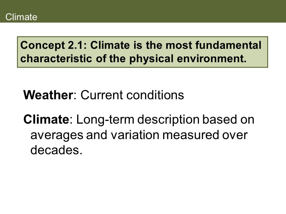 Climate Weather: Current conditions Climate: Long-term description based on averages and variation measured over decades. Concept 2.1: Climate is the