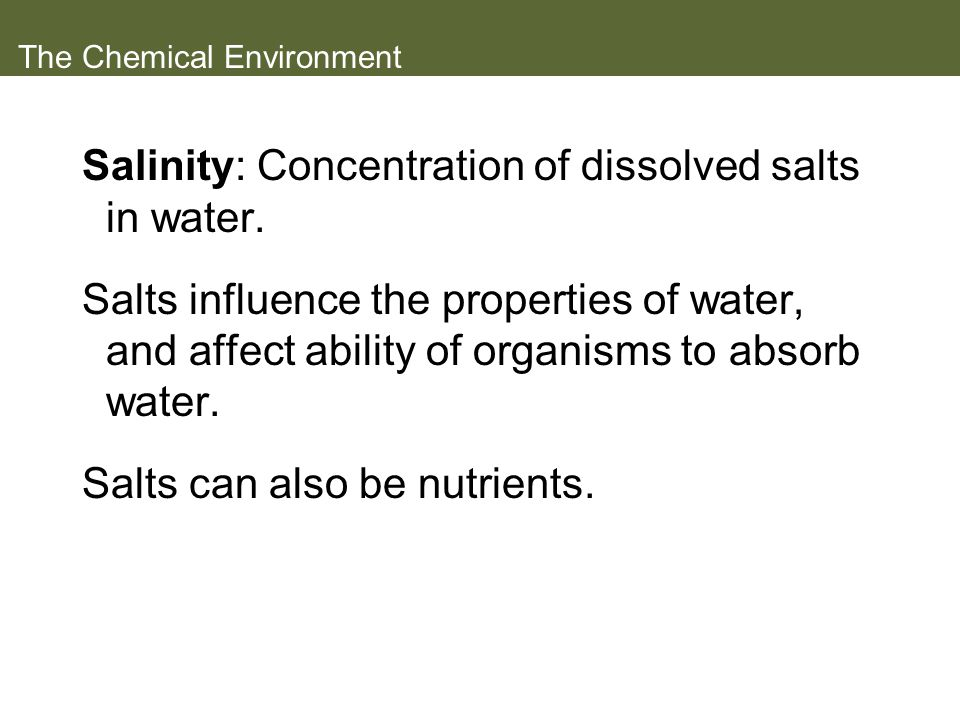 The Chemical Environment Salinity: Concentration of dissolved salts in water. Salts influence the properties of water, and affect ability of organisms