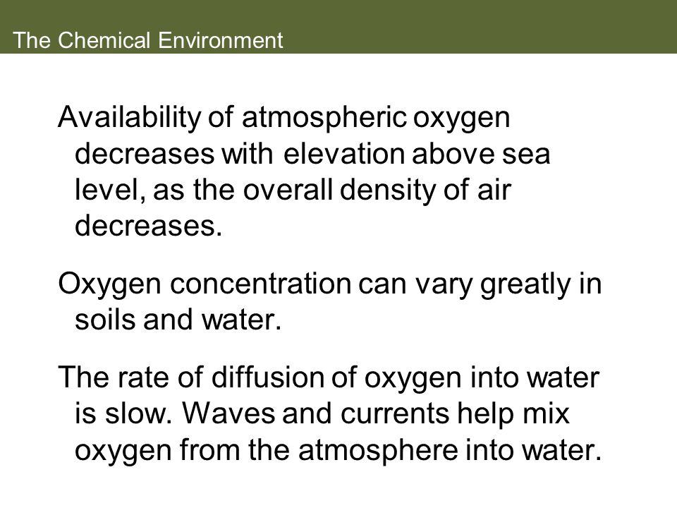 The Chemical Environment Availability of atmospheric oxygen decreases with elevation above sea level, as the overall density of air decreases. Oxygen