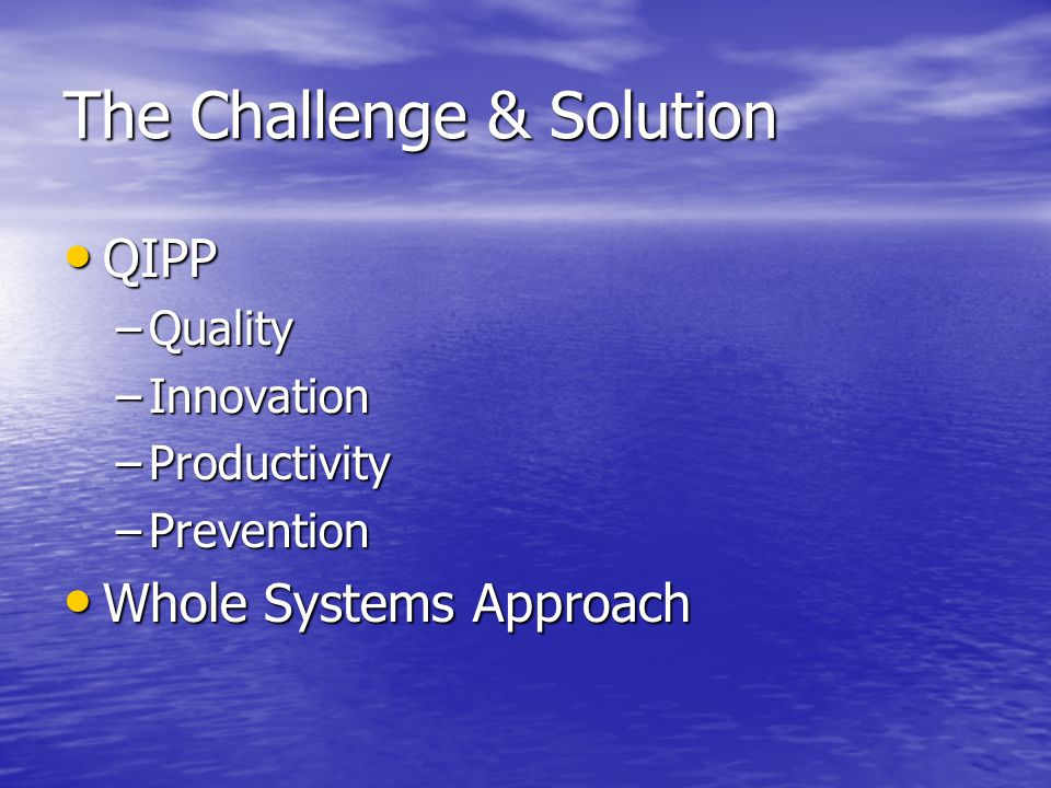 The Challenge & Solution QIPP QIPP –Quality –Innovation –Productivity –Prevention Whole Systems Approach Whole Systems Approach
